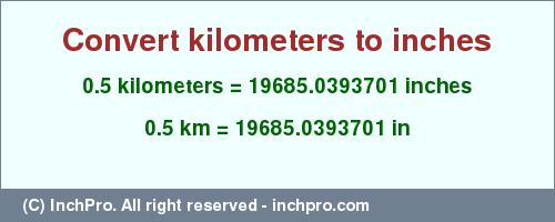 Result converting 0.5 kilometers to inches = 19685.0393701 inches